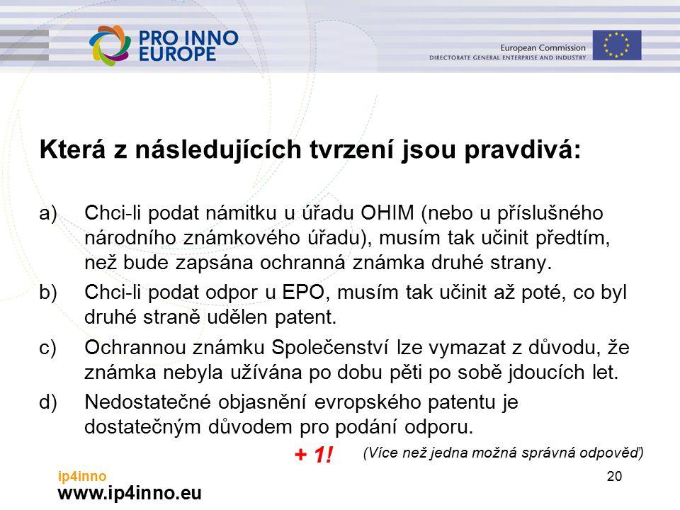 www.ip4inno.eu ip4inno20 Která z následujících tvrzení jsou pravdivá: a)Chci-li podat námitku u úřadu OHIM (nebo u příslušného národního známkového úřadu), musím tak učinit předtím, než bude zapsána ochranná známka druhé strany.