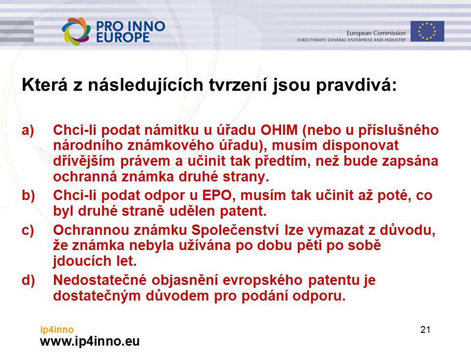 www.ip4inno.eu ip4inno21 Která z následujících tvrzení jsou pravdivá: a)Chci-li podat námitku u úřadu OHIM (nebo u příslušného národního známkového úřadu), musím disponovat dřívějším právem a učinit tak předtím, než bude zapsána ochranná známka druhé strany.