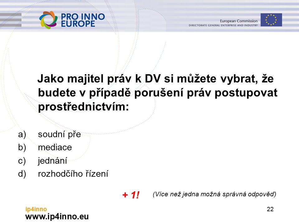 www.ip4inno.eu ip4inno22 Jako majitel práv k DV si můžete vybrat, že budete v případě porušení práv postupovat prostřednictvím: a)soudní pře b)mediace c)jednání d)rozhodčího řízení + 1.