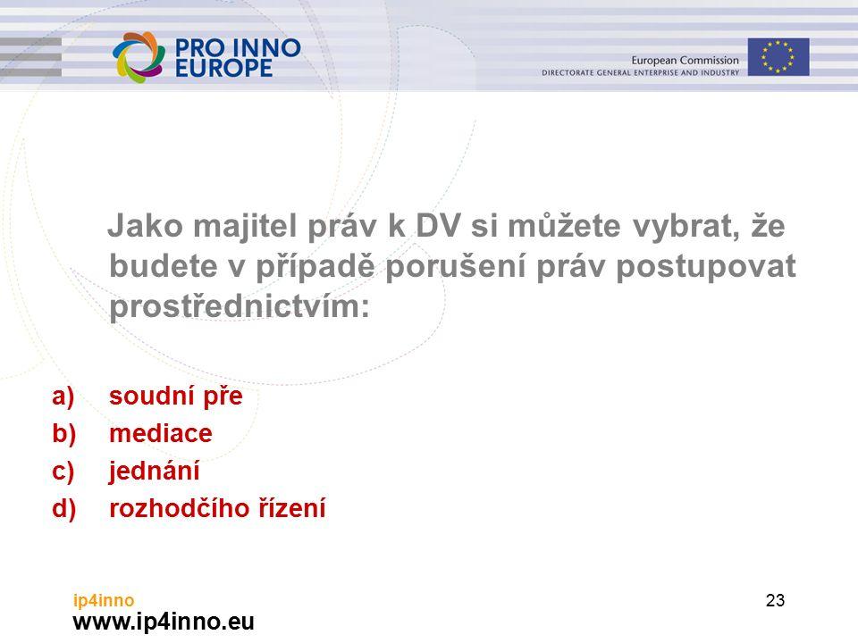 www.ip4inno.eu ip4inno23 Jako majitel práv k DV si můžete vybrat, že budete v případě porušení práv postupovat prostřednictvím: a)soudní pře b)mediace c)jednání d)rozhodčího řízení