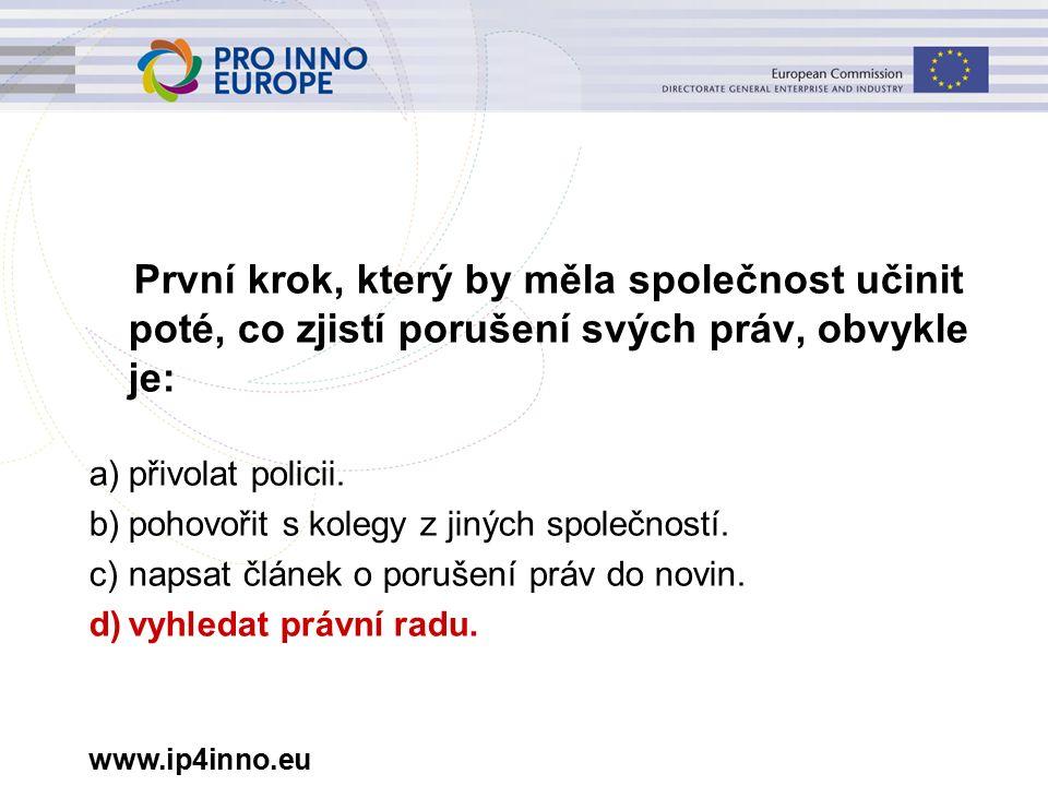 www.ip4inno.eu První krok, který by měla společnost učinit poté, co zjistí porušení svých práv, obvykle je: a)přivolat policii.