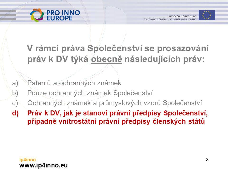 www.ip4inno.eu ip4inno3 V rámci práva Společenství se prosazování práv k DV týká obecně následujících práv: a)Patentů a ochranných známek b)Pouze ochranných známek Společenství c)Ochranných známek a průmyslových vzorů Společenství d)Práv k DV, jak je stanoví právní předpisy Společenství, případně vnitrostátní právní předpisy členských států