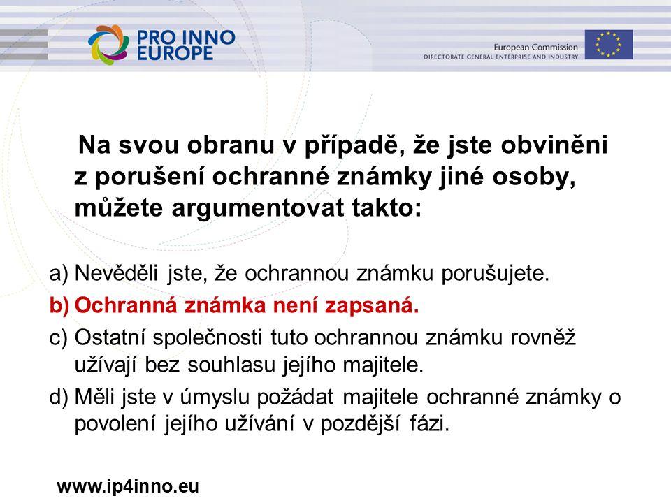 www.ip4inno.eu Na svou obranu v případě, že jste obviněni z porušení ochranné známky jiné osoby, můžete argumentovat takto: a)Nevěděli jste, že ochrannou známku porušujete.