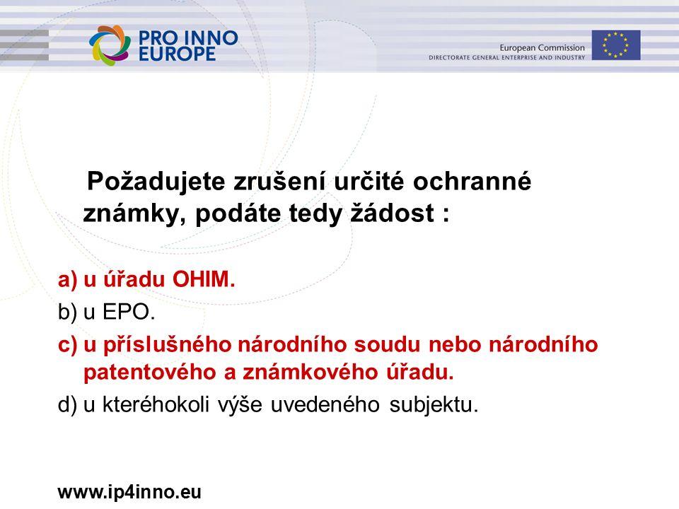 www.ip4inno.eu Požadujete zrušení určité ochranné známky, podáte tedy žádost : a)u úřadu OHIM.