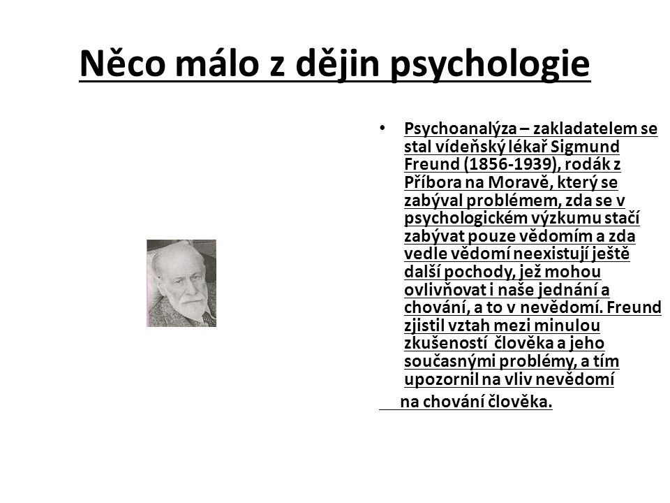 Něco málo z dějin psychologie Psychoanalýza – zakladatelem se stal vídeňský lékař Sigmund Freund (1856-1939), rodák z Příbora na Moravě, který se zabýval problémem, zda se v psychologickém výzkumu stačí zabývat pouze vědomím a zda vedle vědomí neexistují ještě další pochody, jež mohou ovlivňovat i naše jednání a chování, a to v nevědomí.