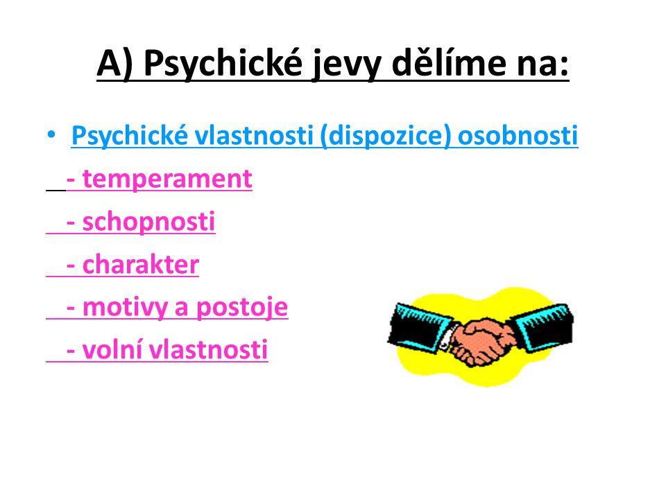 A) Psychické jevy dělíme na: Psychické vlastnosti (dispozice) osobnosti - temperament - schopnosti - charakter - motivy a postoje - volní vlastnosti