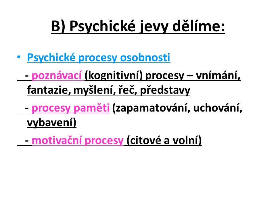 B) Psychické jevy dělíme: Psychické procesy osobnosti - poznávací (kognitivní) procesy – vnímání, fantazie, myšlení, řeč, představy - procesy paměti (zapamatování, uchování, vybavení) - motivační procesy (citové a volní)