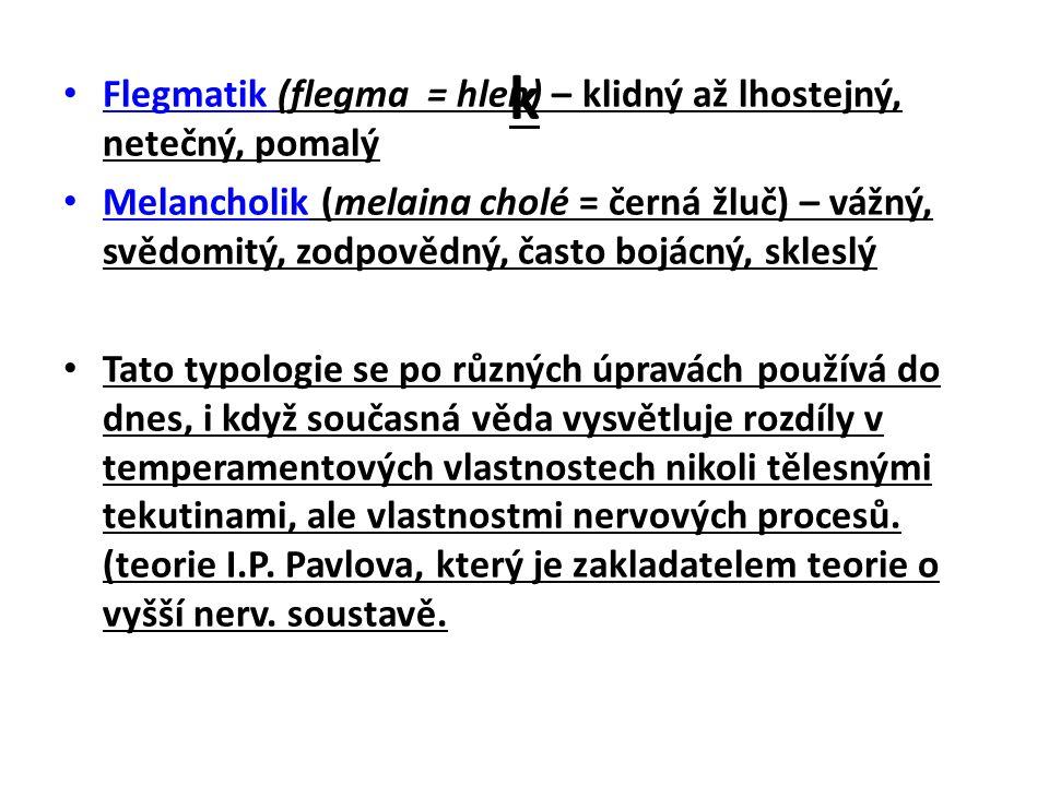 k Flegmatik (flegma = hlen) – klidný až lhostejný, netečný, pomalý Melancholik (melaina cholé = černá žluč) – vážný, svědomitý, zodpovědný, často bojácný, skleslý Tato typologie se po různých úpravách používá do dnes, i když současná věda vysvětluje rozdíly v temperamentových vlastnostech nikoli tělesnými tekutinami, ale vlastnostmi nervových procesů.