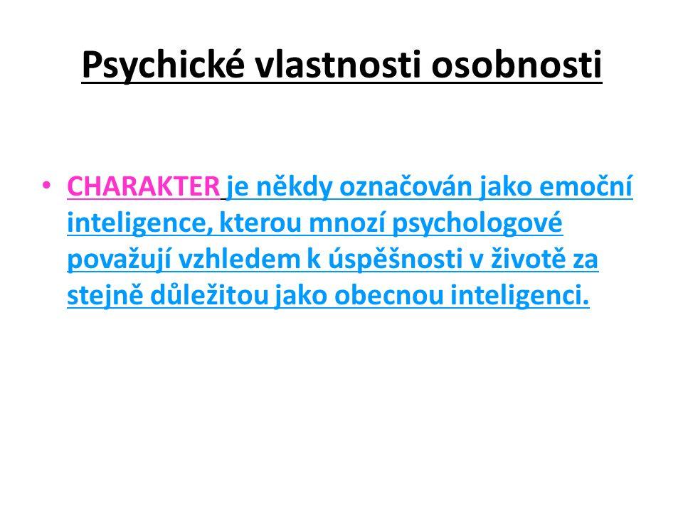 Psychické vlastnosti osobnosti CHARAKTER je někdy označován jako emoční inteligence, kterou mnozí psychologové považují vzhledem k úspěšnosti v životě za stejně důležitou jako obecnou inteligenci.