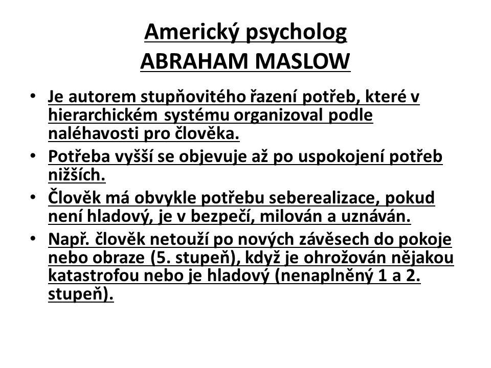 Americký psycholog ABRAHAM MASLOW Je autorem stupňovitého řazení potřeb, které v hierarchickém systému organizoval podle naléhavosti pro člověka.