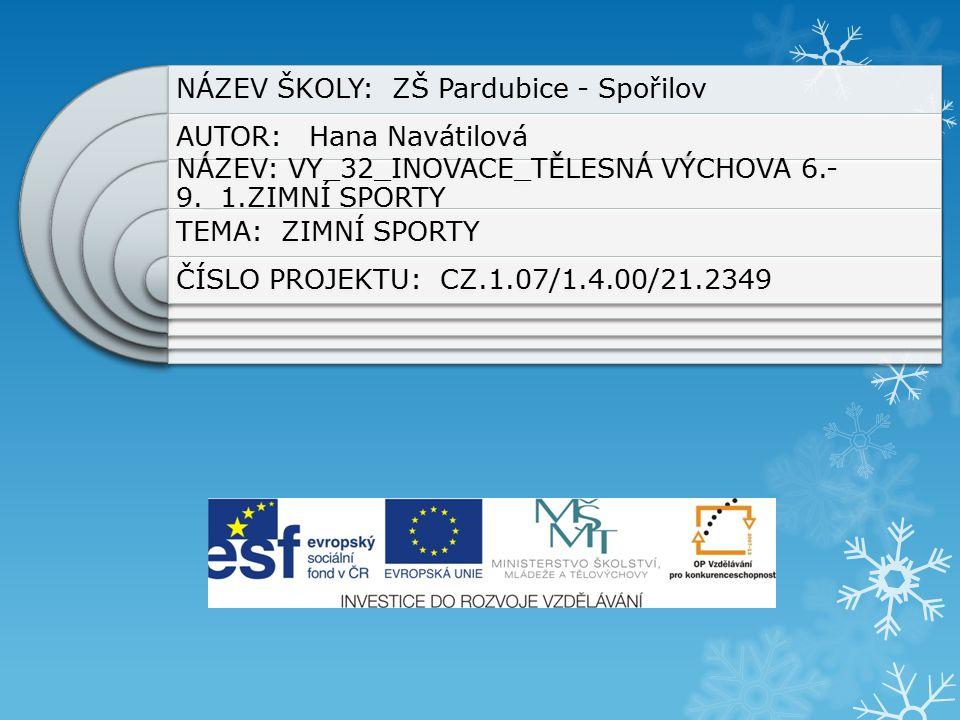 NÁZEV ŠKOLY: ZŠ Pardubice - Spořilov AUTOR: Hana Navátilová NÁZEV: VY_32_INOVACE_TĚLESNÁ VÝCHOVA 6.- 9._1.ZIMNÍ SPORTY TEMA: ZIMNÍ SPORTY ČÍSLO PROJEKTU: CZ.1.07/1.4.00/21.2349