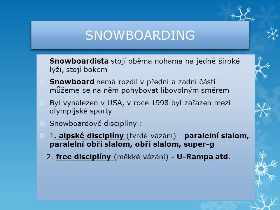 SNOWBOARDING  Snowboardista stojí oběma nohama na jedné široké lyži, stojí bokem  Snowboard nemá rozdíl v přední a zadní částí – můžeme se na něm pohybovat libovolným směrem  Byl vynalezen v USA, v roce 1998 byl zařazen mezi olympijské sporty  Snowboardové disciplíny :  1.