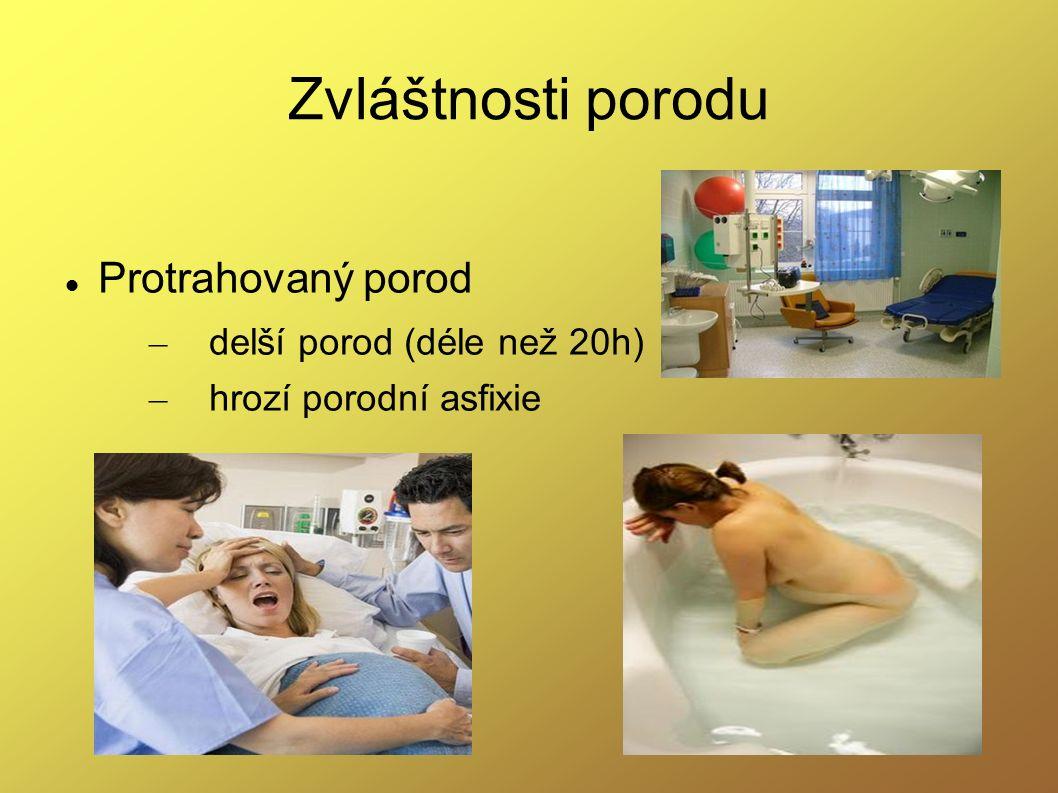 Zvláštnosti porodu Protrahovaný porod – delší porod (déle než 20h) – hrozí porodní asfixie