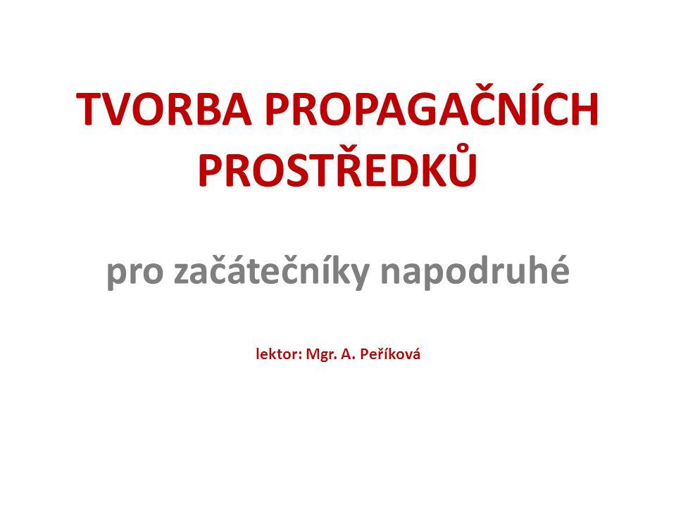 TVORBA PROPAGAČNÍCH PROSTŘEDKŮ pro začátečníky napodruhé lektor: Mgr. A. Peříková