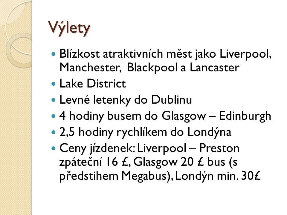 Výlety Blízkost atraktivních měst jako Liverpool, Manchester, Blackpool a Lancaster Lake District Levné letenky do Dublinu 4 hodiny busem do Glasgow – Edinburgh 2,5 hodiny rychlíkem do Londýna Ceny jízdenek: Liverpool – Preston zpáteční 16 £, Glasgow 20 £ bus (s předstihem Megabus), Londýn min.
