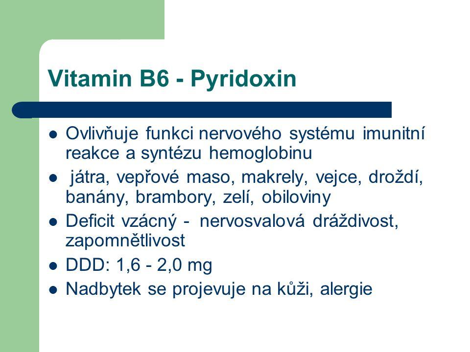 Vitamin B6 - Pyridoxin Ovlivňuje funkci nervového systému imunitní reakce a syntézu hemoglobinu játra, vepřové maso, makrely, vejce, droždí, banány, brambory, zelí, obiloviny Deficit vzácný - nervosvalová dráždivost, zapomnětlivost DDD: 1,6 - 2,0 mg Nadbytek se projevuje na kůži, alergie