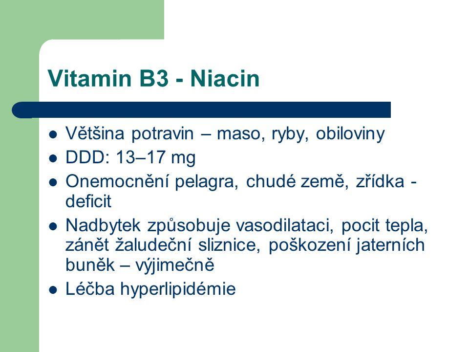 Vitamin B3 - Niacin Většina potravin – maso, ryby, obiloviny DDD: 13–17 mg Onemocnění pelagra, chudé země, zřídka - deficit Nadbytek způsobuje vasodilataci, pocit tepla, zánět žaludeční sliznice, poškození jaterních buněk – výjimečně Léčba hyperlipidémie