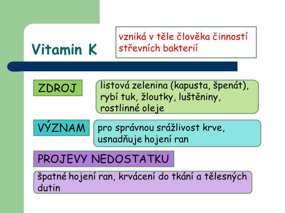 Vitamin K vzniká v těle člověka činností střevních bakterií ZDROJ listová zelenina (kapusta, špenát), rybí tuk, žloutky, luštěniny, rostlinné oleje VÝZNAM pro správnou srážlivost krve, usnadňuje hojení ran PROJEVY NEDOSTATKU špatné hojení ran, krvácení do tkání a tělesných dutin