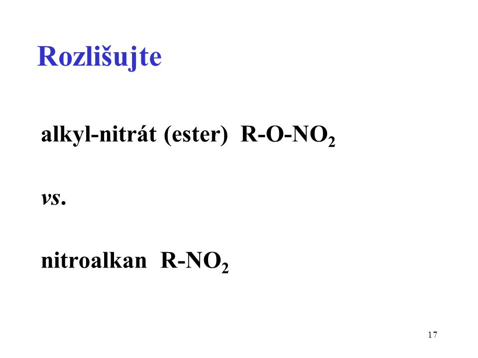 17 Rozlišujte alkyl-nitrát (ester) R-O-NO 2 vs. nitroalkan R-NO 2