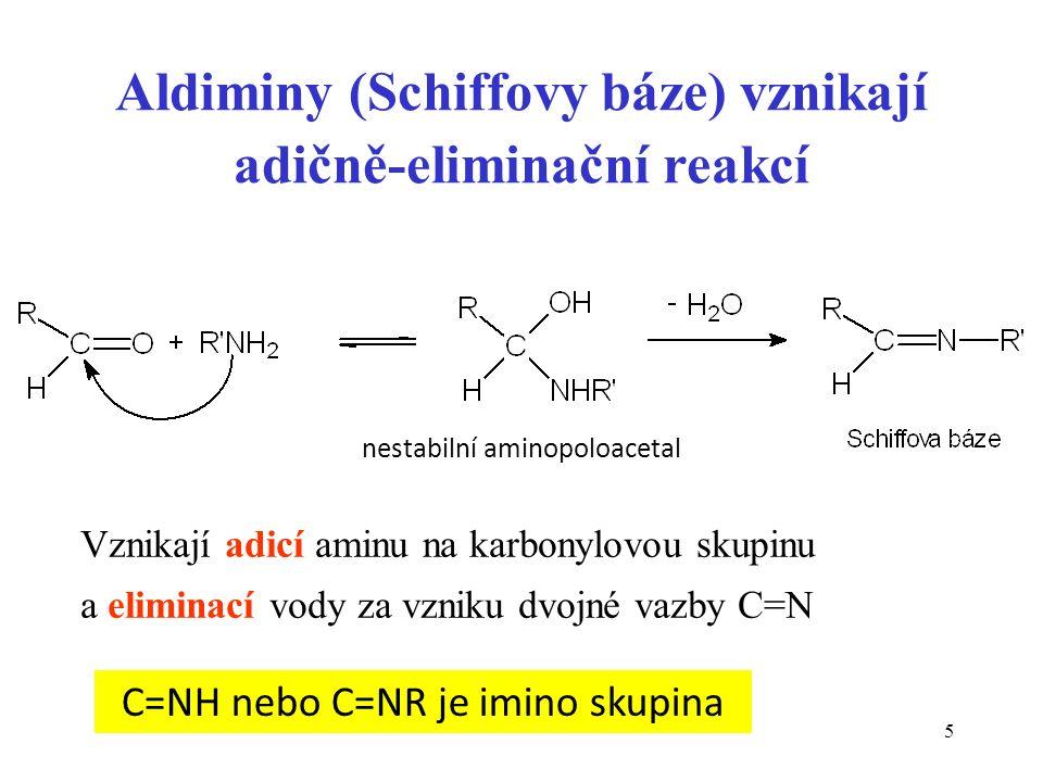 5 Aldiminy (Schiffovy báze) vznikají adičně-eliminační reakcí Vznikají adicí aminu na karbonylovou skupinu a eliminací vody za vzniku dvojné vazby C=N nestabilní aminopoloacetal C=NH nebo C=NR je imino skupina