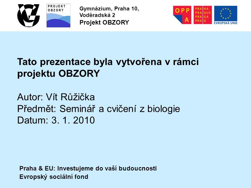 Praha & EU: Investujeme do vaší budoucnosti Evropský sociální fond Gymnázium, Praha 10, Voděradská 2 Projekt OBZORY Tato prezentace byla vytvořena v rámci projektu OBZORY Autor: Vít Růžička Předmět: Seminář a cvičení z biologie Datum: 3.