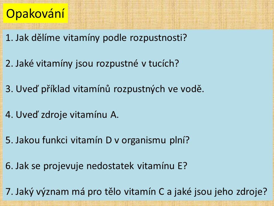 Opakování 1.Jak dělíme vitamíny podle rozpustnosti? 2.Jaké vitamíny jsou rozpustné v tucích? 3.Uveď příklad vitamínů rozpustných ve vodě. 4.Uveď zdroj