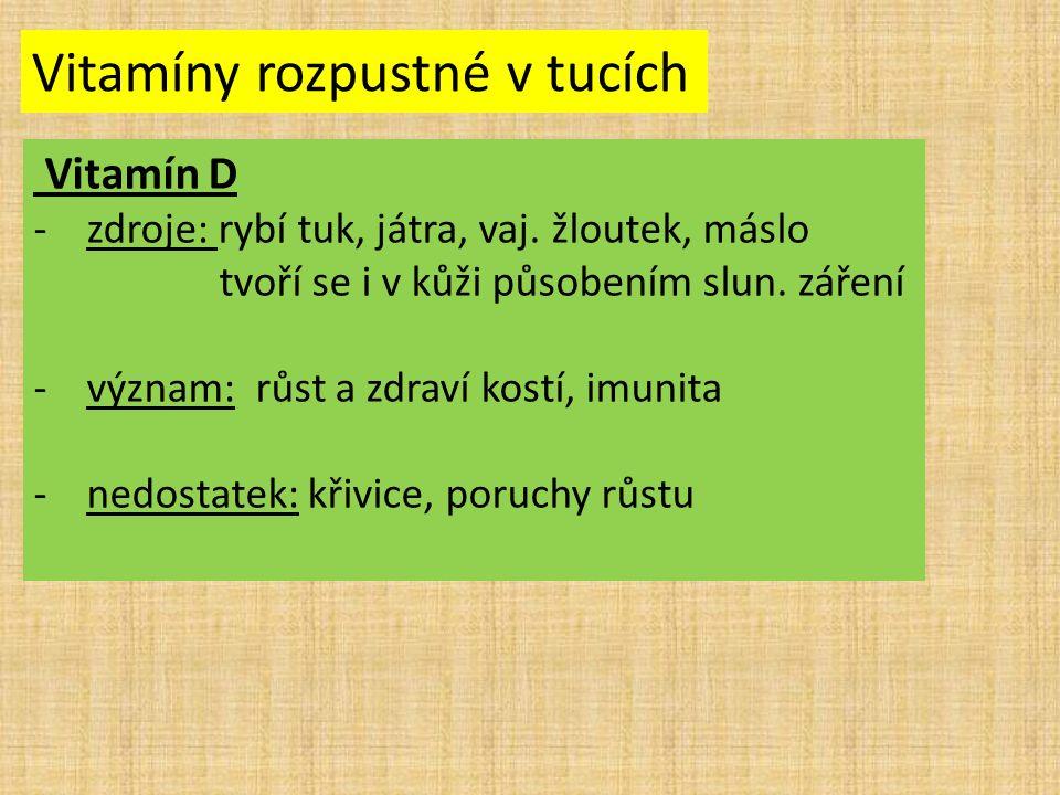 Vitamíny rozpustné v tucích Vitamín D -zdroje: rybí tuk, játra, vaj. žloutek, máslo tvoří se i v kůži působením slun. záření -význam: růst a zdraví ko