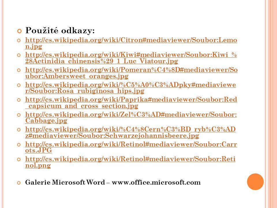 Použité odkazy: http://cs.wikipedia.org/wiki/Citron#mediaviewer/Soubor:Lemo n.jpg http://cs.wikipedia.org/wiki/Kiwi#mediaviewer/Soubor:Kiwi_% 28Actinidia_chinensis%29_1_Luc_Viatour.jpg http://cs.wikipedia.org/wiki/Pomeran%C4%8D#mediaviewer/So ubor:Ambersweet_oranges.jpg http://cs.wikipedia.org/wiki/%C5%A0%C3%ADpky#mediaviewe r/Soubor:Rosa_rubiginosa_hips.jpg http://cs.wikipedia.org/wiki/Paprika#mediaviewer/Soubor:Red _capsicum_and_cross_section.jpg http://cs.wikipedia.org/wiki/Zel%C3%AD#mediaviewer/Soubor: Cabbage.jpg http://cs.wikipedia.org/wiki/%C4%8Cern%C3%BD_ryb%C3%AD z#mediaviewer/Soubor:Schwarzejohannisbeere.jpg http://cs.wikipedia.org/wiki/Retinol#mediaviewer/Soubor:Carr ots.JPG http://cs.wikipedia.org/wiki/Retinol#mediaviewer/Soubor:Reti nol.png Galerie Microsoft Word – www.office.microsoft.com