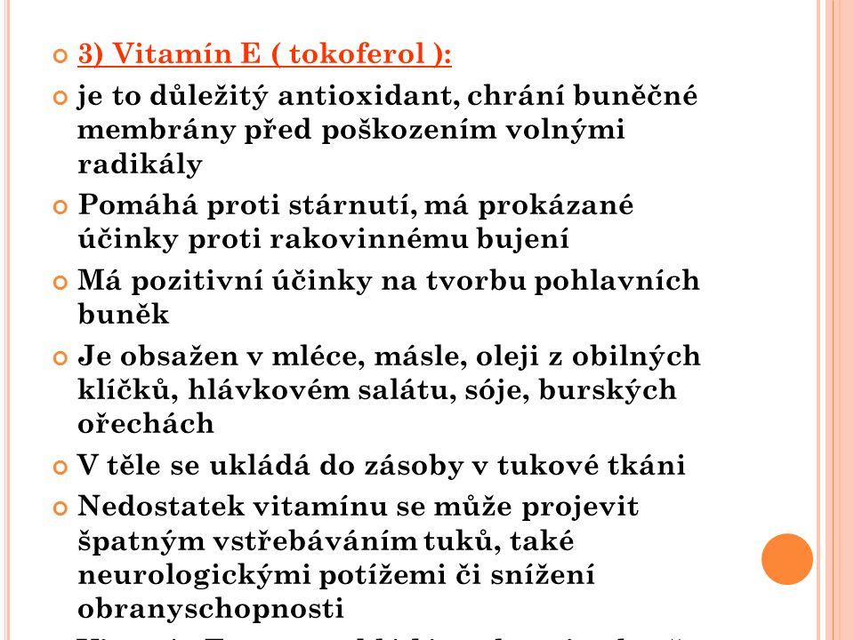 3) Vitamín E ( tokoferol ): je to důležitý antioxidant, chrání buněčné membrány před poškozením volnými radikály Pomáhá proti stárnutí, má prokázané účinky proti rakovinnému bujení Má pozitivní účinky na tvorbu pohlavních buněk Je obsažen v mléce, másle, oleji z obilných klíčků, hlávkovém salátu, sóje, burských ořechách V těle se ukládá do zásoby v tukové tkáni Nedostatek vitamínu se může projevit špatným vstřebáváním tuků, také neurologickými potížemi či snížení obranyschopnosti Vitamín E se nerozkládá teplem, je obsažen i ve vařených pokrmech