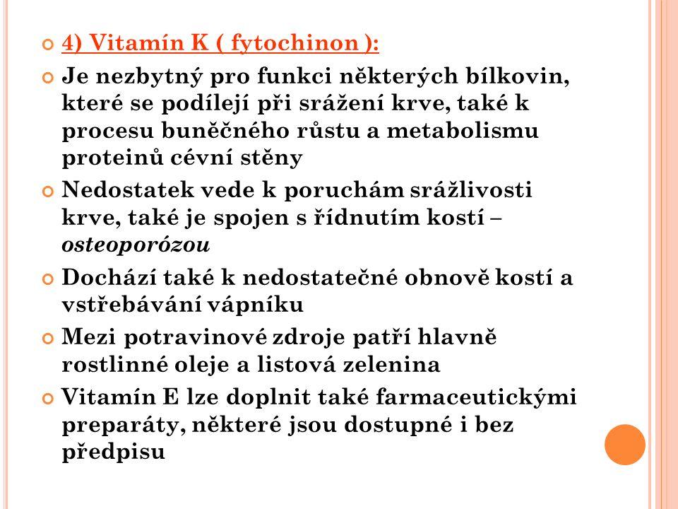 4) Vitamín K ( fytochinon ): Je nezbytný pro funkci některých bílkovin, které se podílejí při srážení krve, také k procesu buněčného růstu a metabolismu proteinů cévní stěny Nedostatek vede k poruchám srážlivosti krve, také je spojen s řídnutím kostí – osteoporózou Dochází také k nedostatečné obnově kostí a vstřebávání vápníku Mezi potravinové zdroje patří hlavně rostlinné oleje a listová zelenina Vitamín E lze doplnit také farmaceutickými preparáty, některé jsou dostupné i bez předpisu