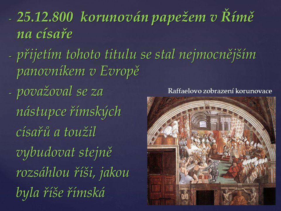 - 25.12.800 korunován papežem v Římě na císaře - přijetím tohoto titulu se stal nejmocnějším panovníkem v Evropě - považoval se za nástupce římských nástupce římských císařů a toužil císařů a toužil vybudovat stejně vybudovat stejně rozsáhlou říši, jakou rozsáhlou říši, jakou byla říše římská byla říše římská Raffaelovo zobrazení korunovace