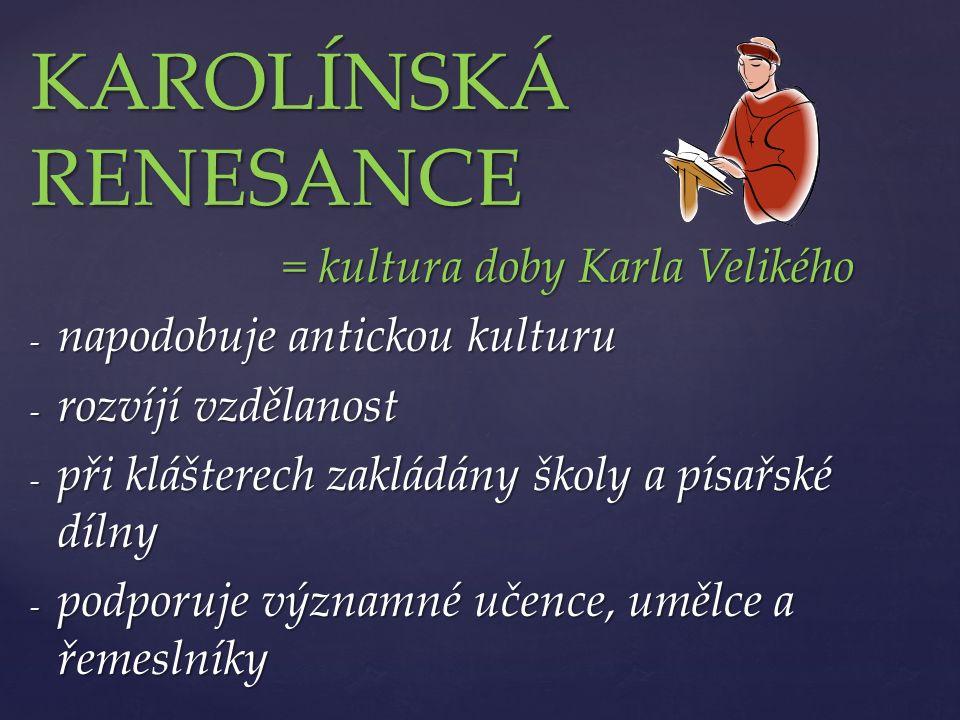KAROLÍNSKÁ RENESANCE = kultura doby Karla Velikého = kultura doby Karla Velikého - napodobuje antickou kulturu - rozvíjí vzdělanost - při klášterech zakládány školy a písařské dílny - podporuje významné učence, umělce a řemeslníky