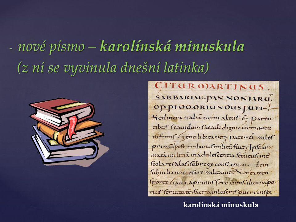 - nové písmo – karolínská minuskula (z ní se vyvinula dnešní latinka) (z ní se vyvinula dnešní latinka) karolínská minuskula