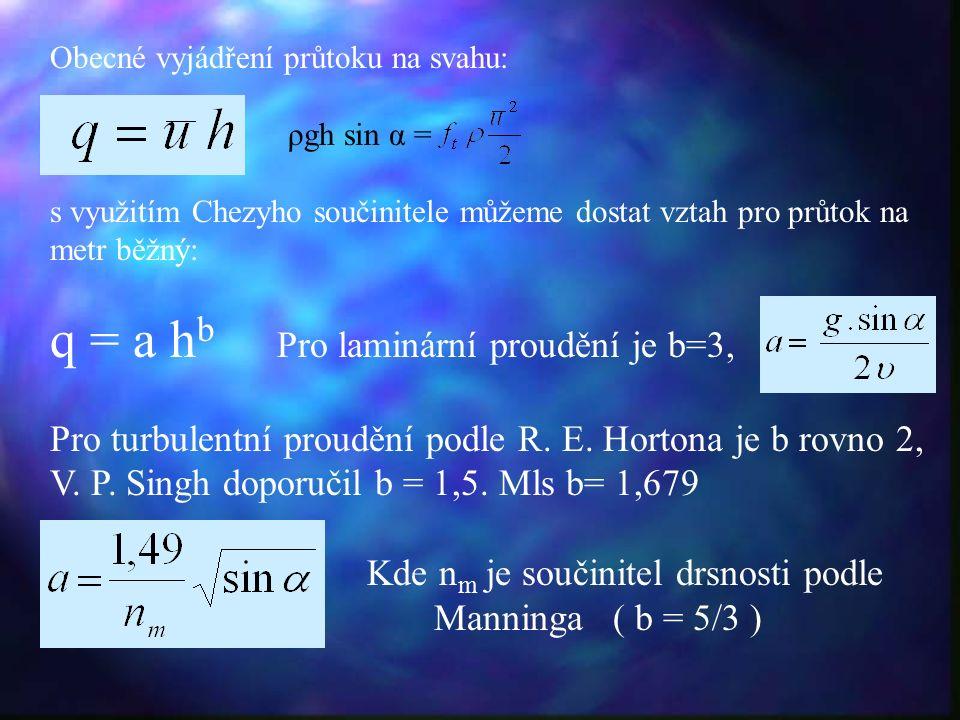 Obecné vyjádření průtoku na svahu: ρgh sin α ρgh sin α = s využitím Chezyho součinitele můžeme dostat vztah pro průtok na metr běžný: q = a h b Pro laminární proudění je b=3, Pro turbulentní proudění podle R.