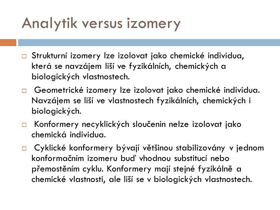 Analytik versus izomery  Strukturní izomery lze izolovat jako chemické individua, která se navzájem liší ve fyzikálních, chemických a biologických vlastnostech.