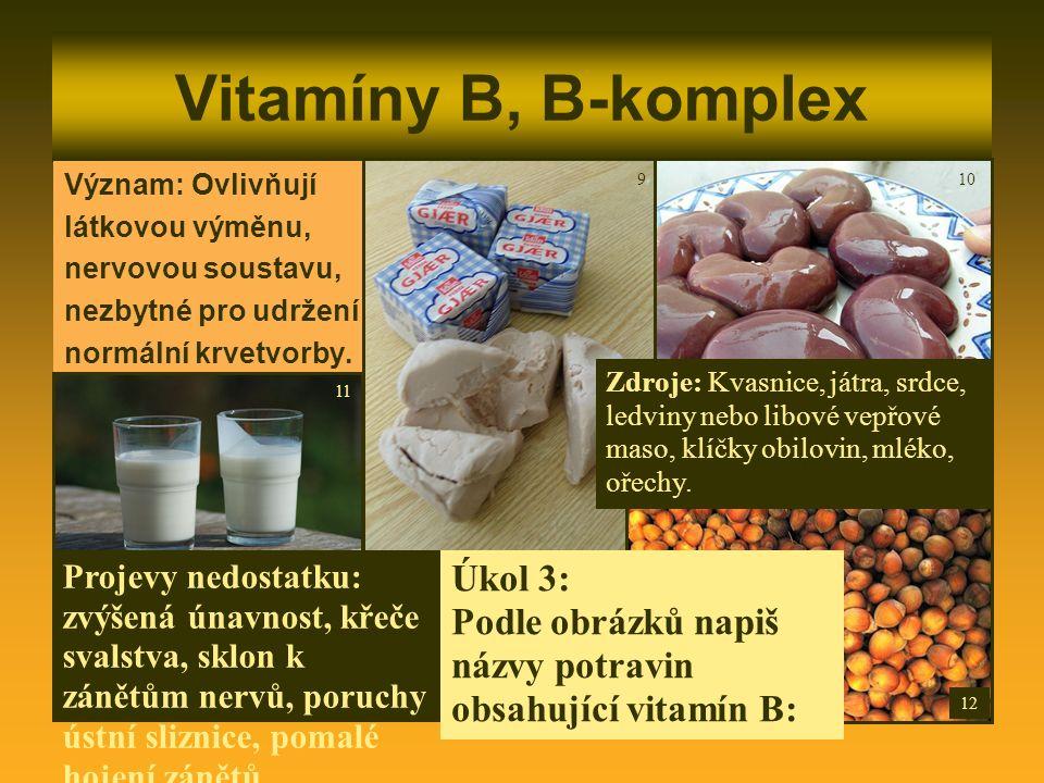 Vitamíny B, B-komplex Význam: Ovlivňují látkovou výměnu, nervovou soustavu, nezbytné pro udržení normální krvetvorby. Zdroje: Kvasnice, játra, srdce,