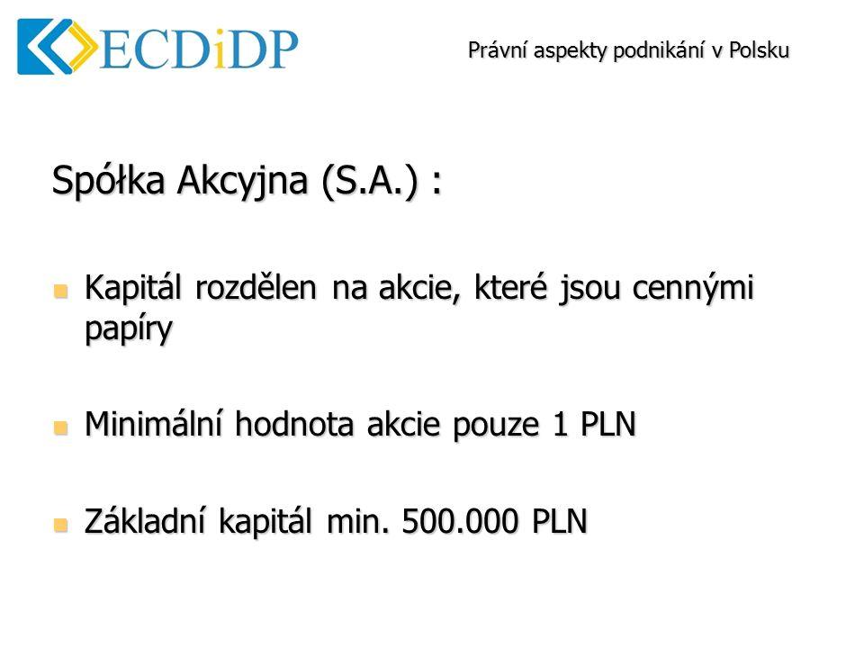 Spółka Akcyjna (S.A.) : Kapitál rozdělen na akcie, které jsou cennými papíry Kapitál rozdělen na akcie, které jsou cennými papíry Minimální hodnota akcie pouze 1 PLN Minimální hodnota akcie pouze 1 PLN Základní kapitál min.