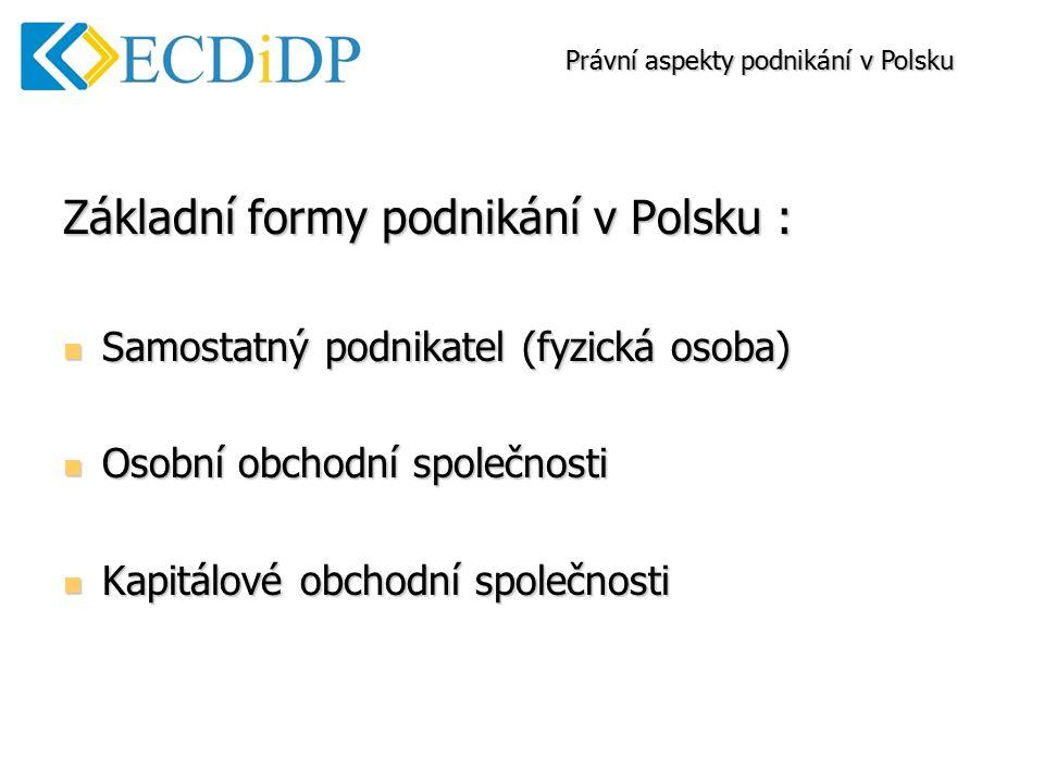 Základní formy podnikání v Polsku : Samostatný podnikatel (fyzická osoba) Samostatný podnikatel (fyzická osoba) Osobní obchodní společnosti Osobní obchodní společnosti Kapitálové obchodní společnosti Kapitálové obchodní společnosti Právní aspekty podnikání v Polsku