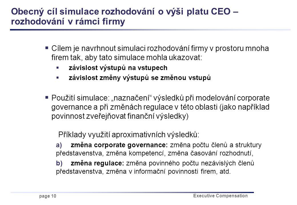 """page 10 Executive Compensation Obecný cíl simulace rozhodování o výši platu CEO – rozhodování v rámci firmy  Cílem je navrhnout simulaci rozhodování firmy v prostoru mnoha firem tak, aby tato simulace mohla ukazovat:  závislost výstupů na vstupech  závislost změny výstupů se změnou vstupů  Použití simulace: """"naznačení výsledků při modelování corporate governance a při změnách regulace v této oblasti (jako například povinnost zveřejňovat finanční výsledky) Příklady využití aproximativních výsledků: a) změna corporate governance: změna počtu členů a struktury představenstva, změna kompetencí, změna časování rozhodnutí, b) změna regulace: změna povinného počtu nezávislých členů představenstva, změna v informační povinnosti firem, atd."""