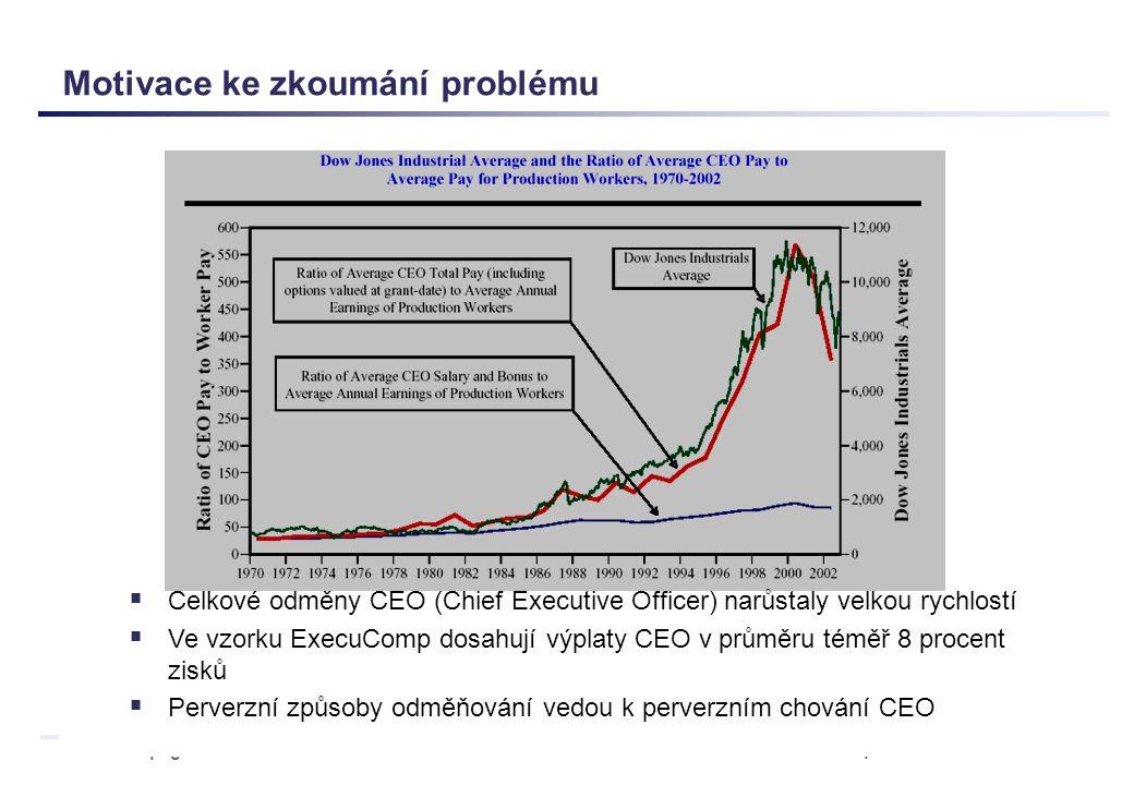 page 3 Executive Compensation Motivace ke zkoumání problému  Celkové odměny CEO (Chief Executive Officer) narůstaly velkou rychlostí  Ve vzorku ExecuComp dosahují výplaty CEO v průměru téměř 8 procent zisků  Perverzní způsoby odměňování vedou k perverzním chování CEO