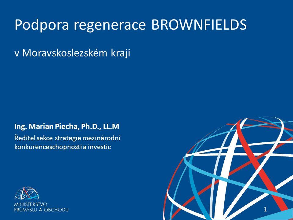 1 Podpora regenerace BROWNFIELDS v Moravskoslezském kraji Ing. Marian Piecha, Ph.D., LL.M Ředitel sekce strategie mezinárodní konkurenceschopnosti a i