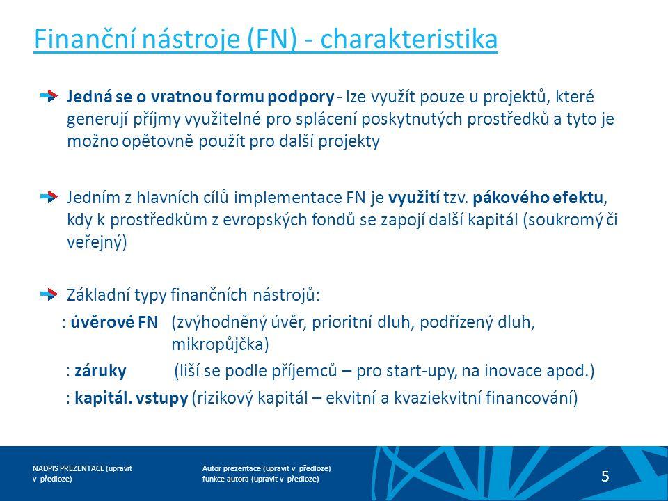 Autor prezentace (upravit v předloze) funkce autora (upravit v předloze) NADPIS PREZENTACE (upravit v předloze) 5 Finanční nástroje (FN) - charakteristika Jedná se o vratnou formu podpory - lze využít pouze u projektů, které generují příjmy využitelné pro splácení poskytnutých prostředků a tyto je možno opětovně použít pro další projekty Jedním z hlavních cílů implementace FN je využití tzv.