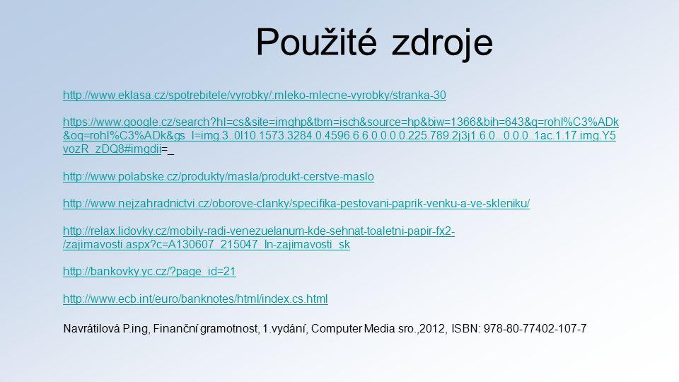 Použité zdroje http://www.eklasa.cz/spotrebitele/vyrobky/:mleko-mlecne-vyrobky/stranka-30 https://www.google.cz/search hl=cs&site=imghp&tbm=isch&source=hp&biw=1366&bih=643&q=rohl%C3%ADk &oq=rohl%C3%ADk&gs_l=img.3..0l10.1573.3284.0.4596.6.6.0.0.0.0.225.789.2j3j1.6.0...0.0.0..1ac.1.17.img.Y5 vozR_zDQ8#imgdiihttps://www.google.cz/search hl=cs&site=imghp&tbm=isch&source=hp&biw=1366&bih=643&q=rohl%C3%ADk &oq=rohl%C3%ADk&gs_l=img.3..0l10.1573.3284.0.4596.6.6.0.0.0.0.225.789.2j3j1.6.0...0.0.0..1ac.1.17.img.Y5 vozR_zDQ8#imgdii=_ http://www.polabske.cz/produkty/masla/produkt-cerstve-maslo http://www.nejzahradnictvi.cz/oborove-clanky/specifika-pestovani-paprik-venku-a-ve-skleniku/ http://relax.lidovky.cz/mobily-radi-venezuelanum-kde-sehnat-toaletni-papir-fx2- /zajimavosti.aspx c=A130607_215047_ln-zajimavosti_sk http://bankovky.yc.cz/ page_id=21 http://www.ecb.int/euro/banknotes/html/index.cs.html Navrátilová P.ing, Finanční gramotnost, 1.vydání, Computer Media sro.,2012, ISBN: 978-80-77402-107-7