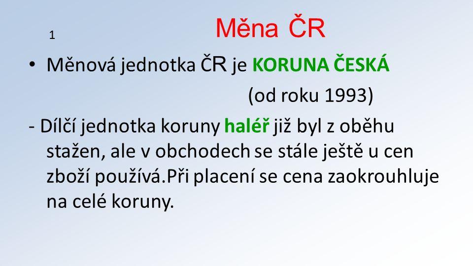 Měnová jednotka Č R je KORUNA ČESKÁ (od roku 1993) - Dílčí jednotka koruny haléř již byl z oběhu stažen, ale v obchodech se stále ještě u cen zboží používá.Při placení se cena zaokrouhluje na celé koruny.
