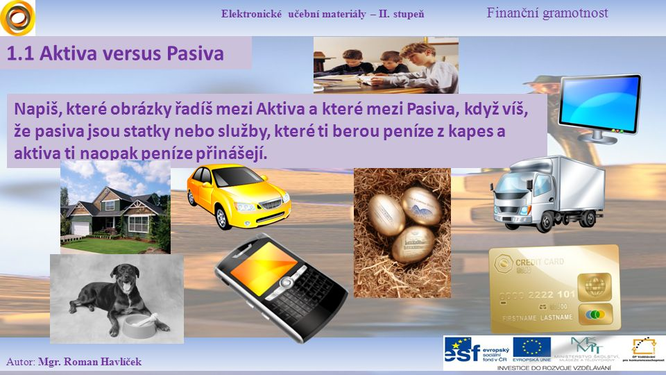 Elektronické učební materiály – II. stupeň Finanční gramotnost Autor: Mgr. Roman Havlíček 1.1 Aktiva versus Pasiva Napiš, které obrázky řadíš mezi Akt