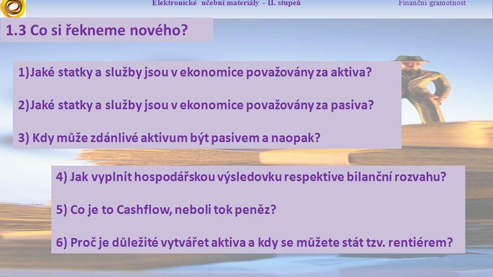 Elektronické učební materiály - II. stupeň Finanční gramotnost 1.3 Co si řekneme nového? 1)Jaké statky a služby jsou v ekonomice považovány za aktiva?