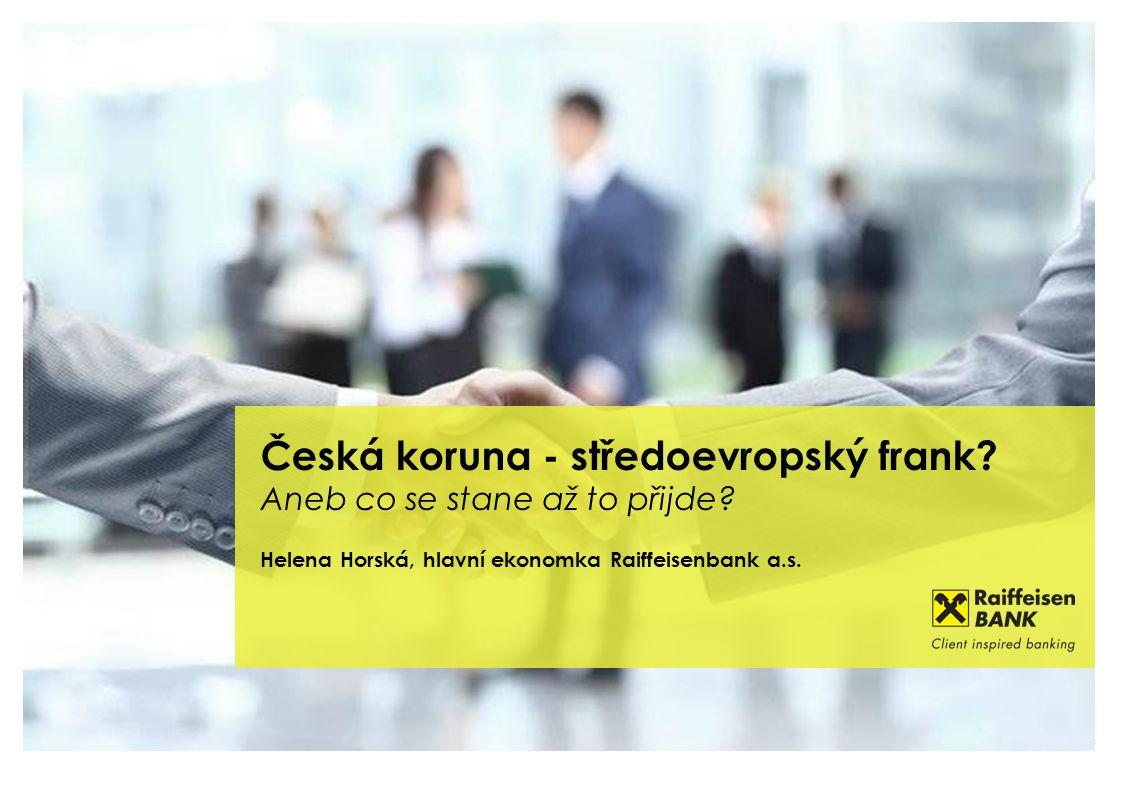 Česká koruna - středoevropský frank? Aneb co se stane až to přijde? Helena Horská, hlavní ekonomka Raiffeisenbank a.s.