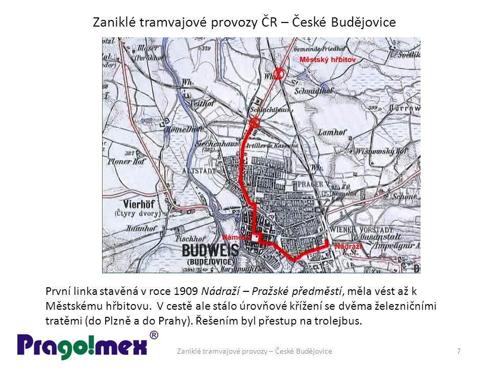 Zaniklé tramvajové provozy ČR – České Budějovice Zaniklé tramvajové provozy – České Budějovice7 První linka stavěná v roce 1909 Nádraží – Pražské předměstí, měla vést až k Městskému hřbitovu.