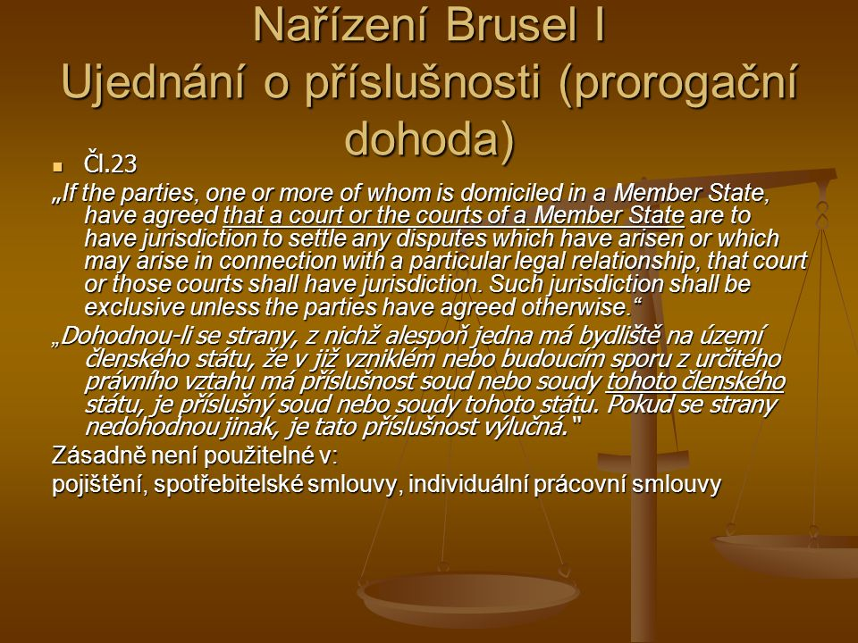 "Nařízení Brusel I Ujednání o příslušnosti (prorogační dohoda) Čl.23 Čl.23 "" If the parties, one or more of whom is domiciled in a Member State, have agreed that a court or the courts of a Member State are to have jurisdiction to settle any disputes which have arisen or which may arise in connection with a particular legal relationship, that court or those courts shall have jurisdiction."