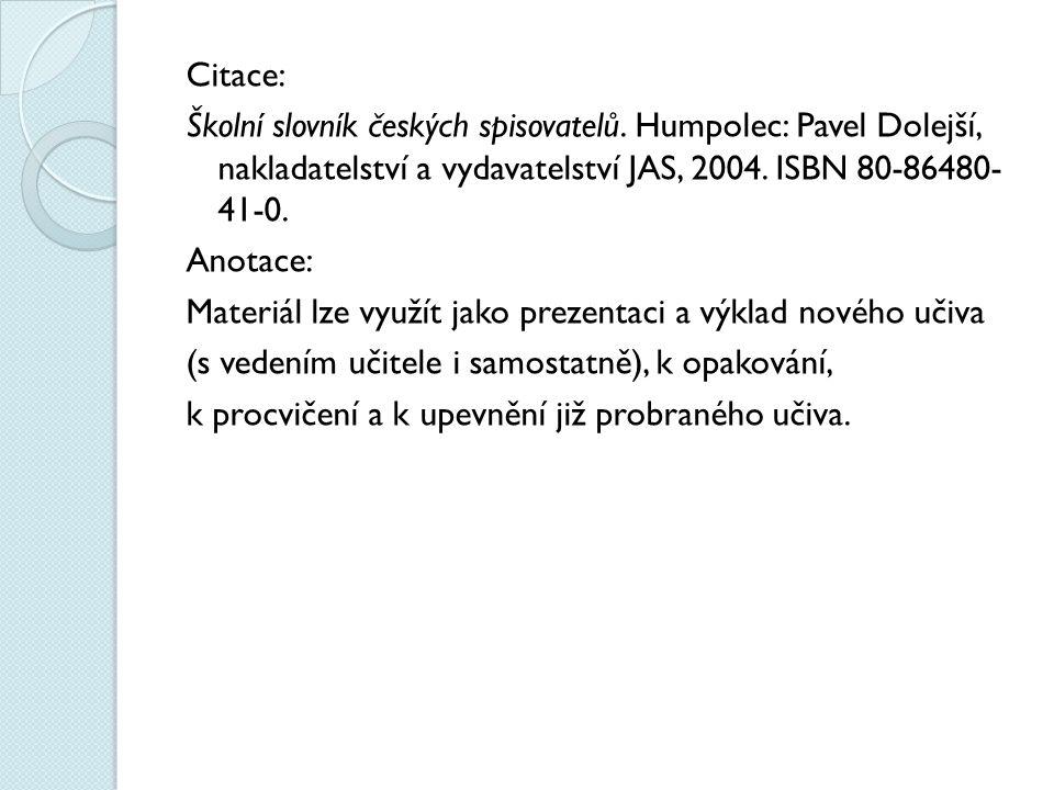 Citace: Školní slovník českých spisovatelů. Humpolec: Pavel Dolejší, nakladatelství a vydavatelství JAS, 2004. ISBN 80-86480- 41-0. Anotace: Materiál